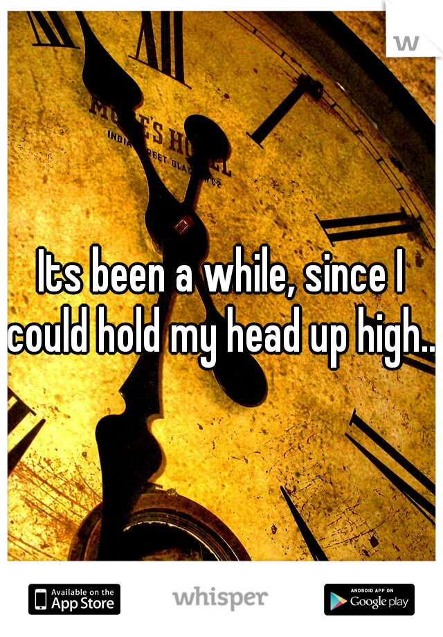 Its been a while, since I could hold my head up high...