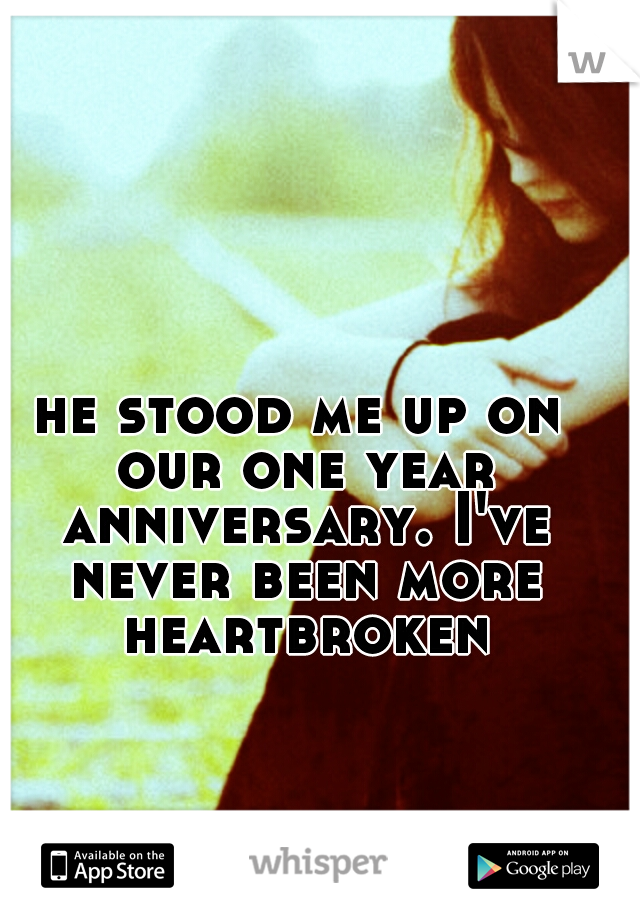 he stood me up on our one year anniversary. I've never been more heartbroken