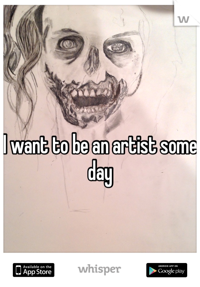 I want to be an artist some day