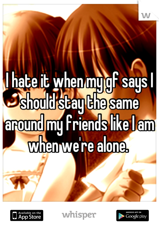 I hate it when my gf says I should stay the same around my friends like I am when we're alone.