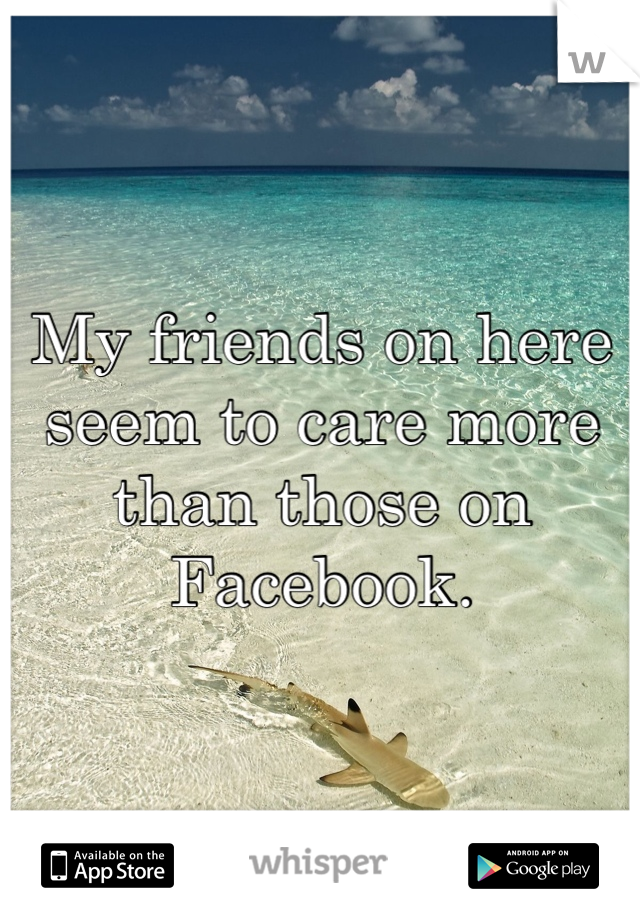 My friends on here seem to care more than those on Facebook.