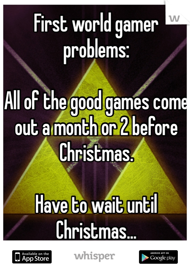 First world gamer problems:  All of the good games come out a month or 2 before Christmas.  Have to wait until Christmas...