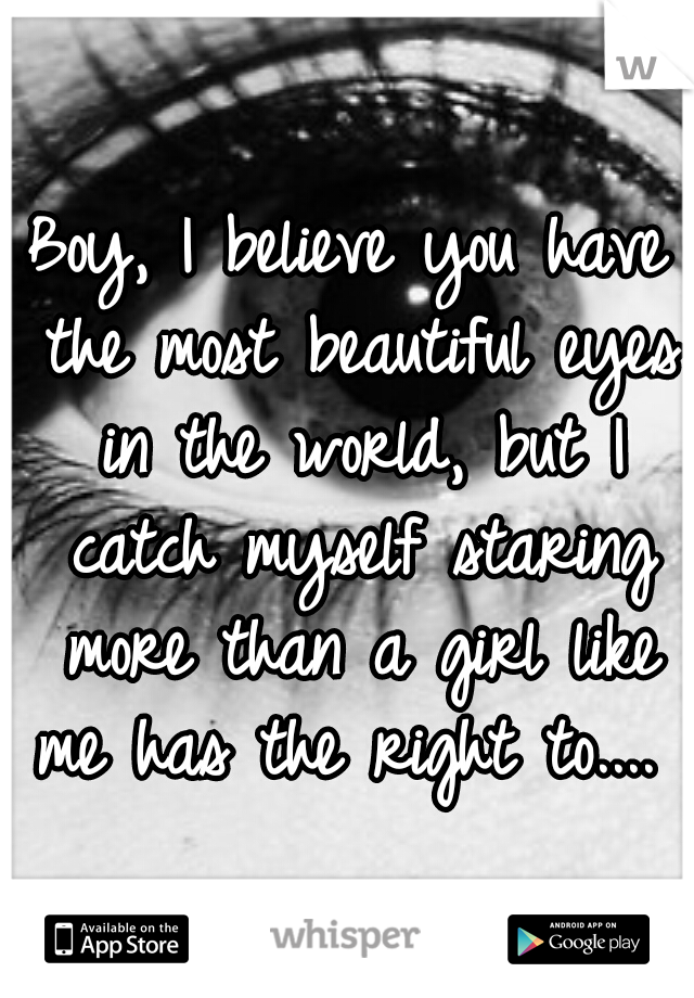 Boy, I believe you have the most beautiful eyes in the world, but I catch myself staring more than a girl like me has the right to....