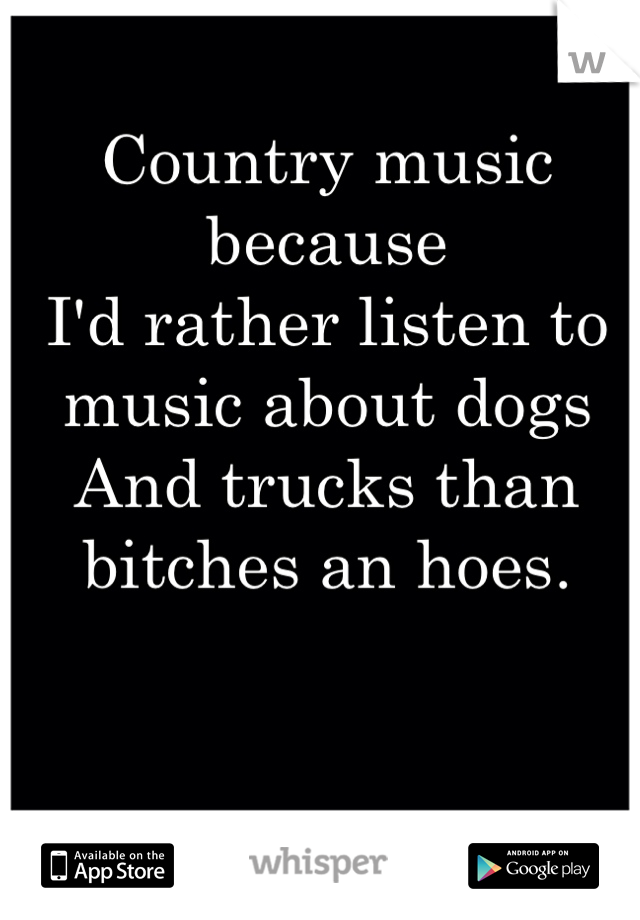 Country music because  I'd rather listen to music about dogs And trucks than bitches an hoes.