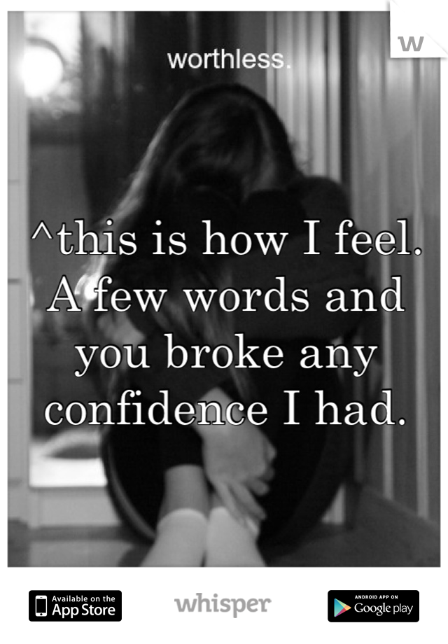 ^this is how I feel. A few words and you broke any confidence I had.