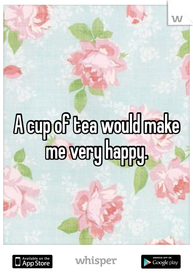 A cup of tea would make me very happy.