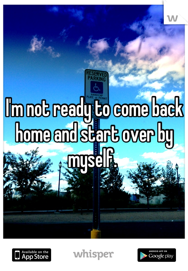 I'm not ready to come back home and start over by myself.