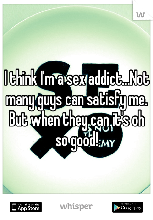 I think I'm a sex addict...Not many guys can satisfy me. But when they can it's oh so good!