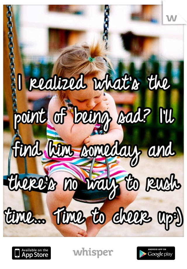 I realized what's the point of being sad? I'll find him someday and there's no way to rush time... Time to cheer up:)