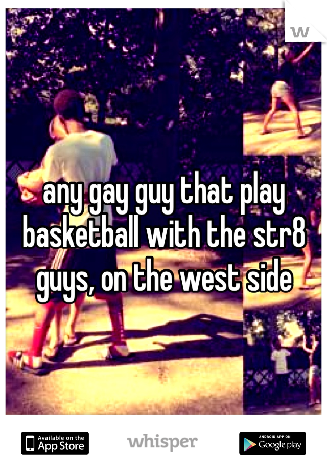any gay guy that play basketball with the str8 guys, on the west side