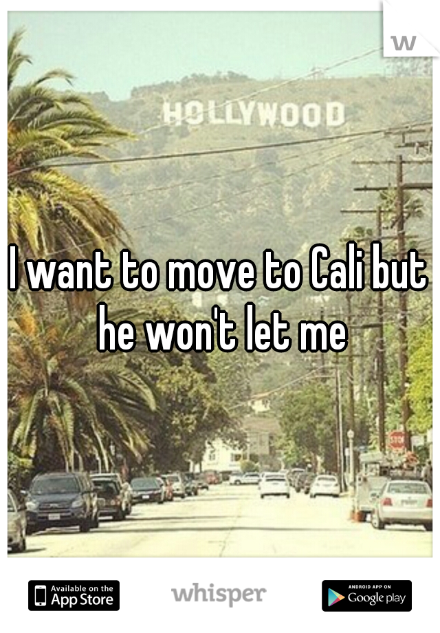 I want to move to Cali but he won't let me