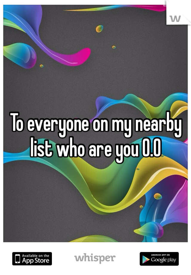 To everyone on my nearby list who are you 0.0