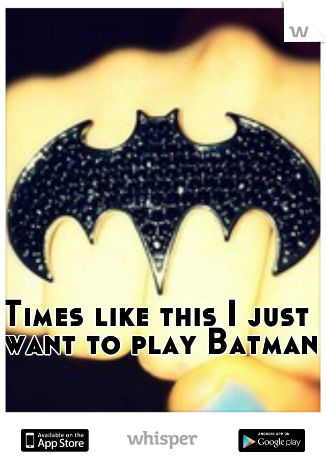 Times like this I just want to play Batman.