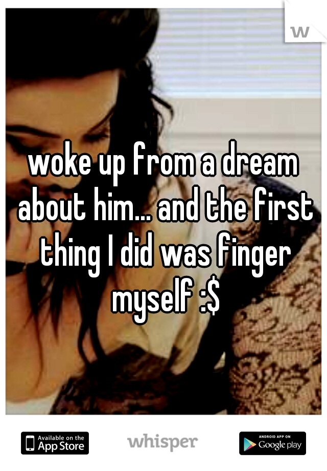 woke up from a dream about him... and the first thing I did was finger myself :$