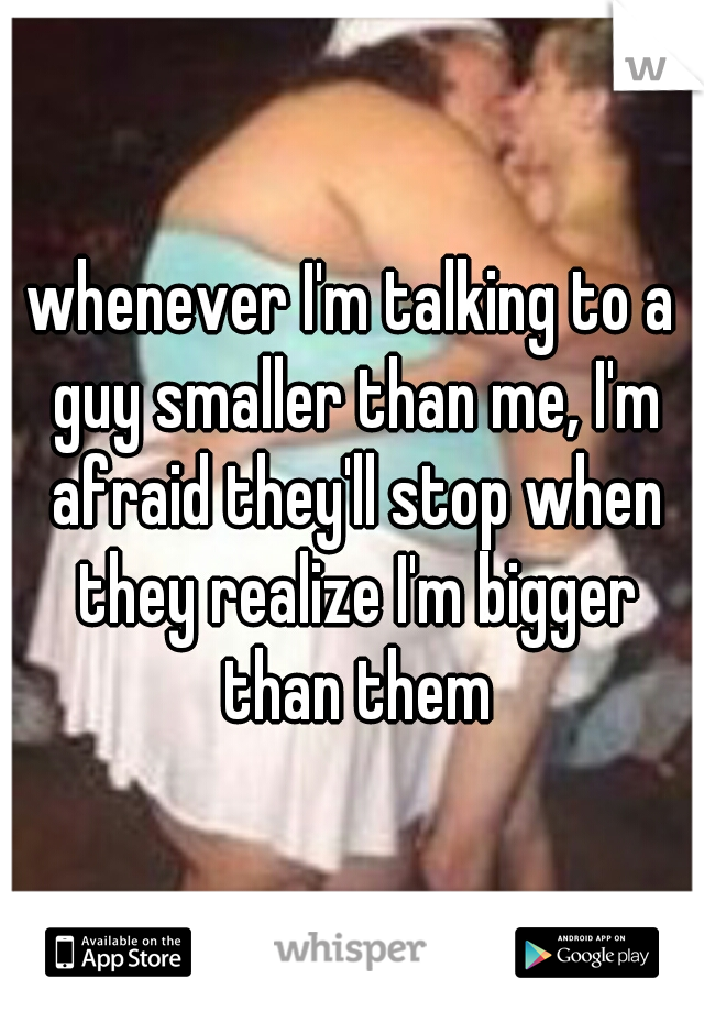 whenever I'm talking to a guy smaller than me, I'm afraid they'll stop when they realize I'm bigger than them