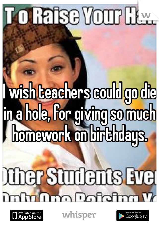 I wish teachers could go die in a hole, for giving so much homework on birthdays.
