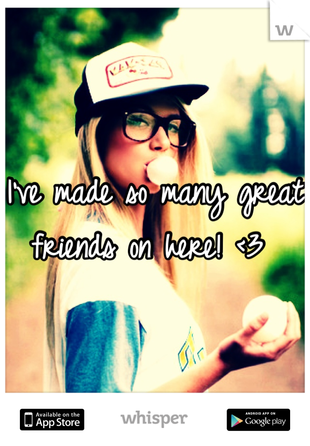 I've made so many great friends on here! <3