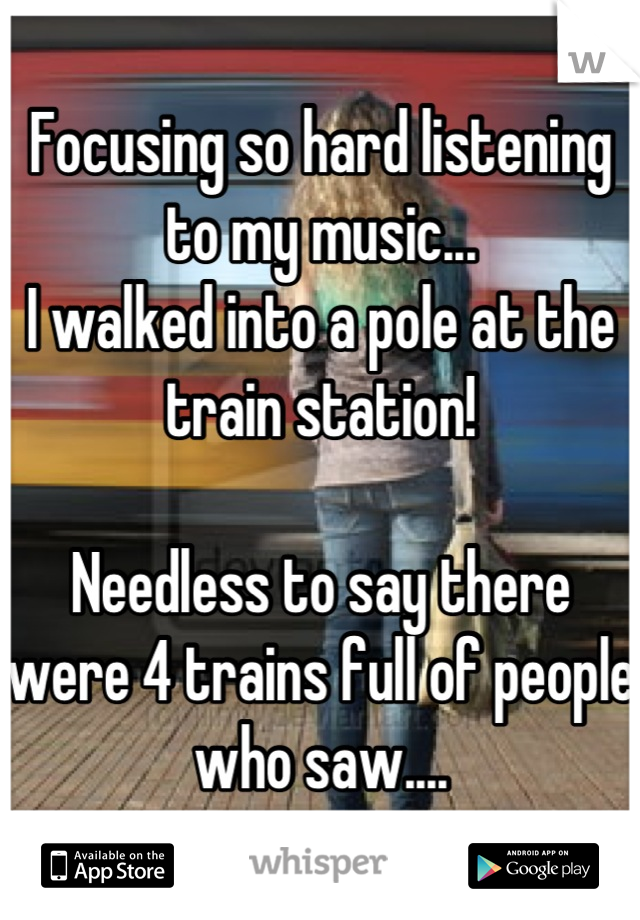 Focusing so hard listening to my music... I walked into a pole at the train station!  Needless to say there were 4 trains full of people who saw....