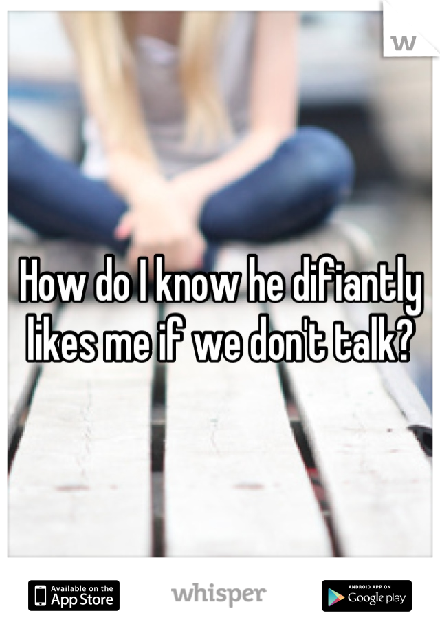 How do I know he difiantly likes me if we don't talk?