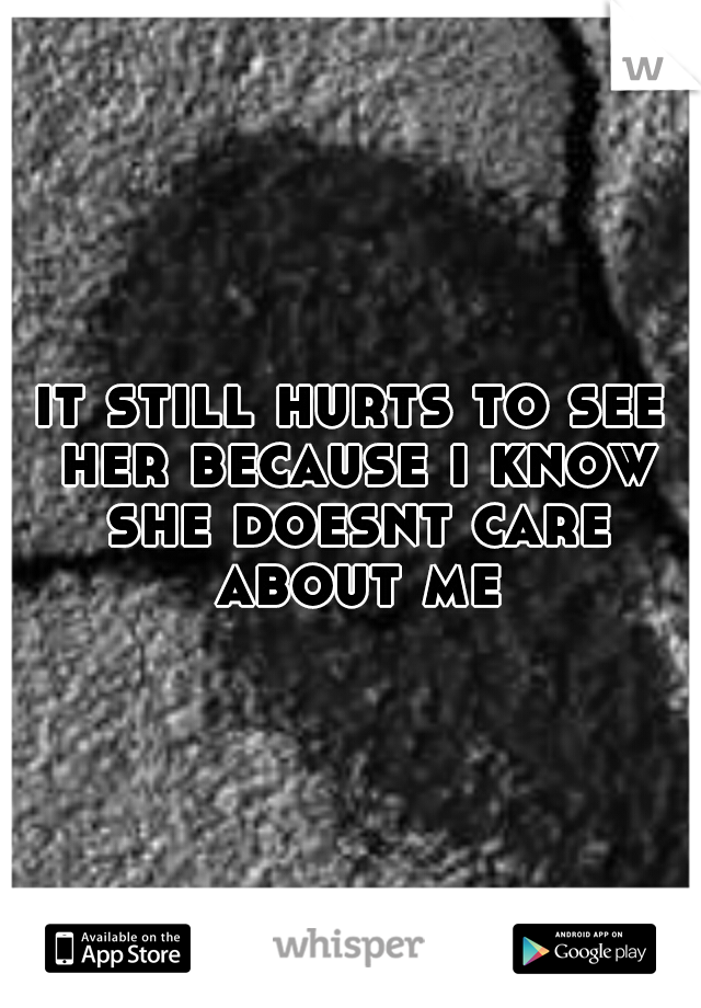 it still hurts to see her because i know she doesnt care about me