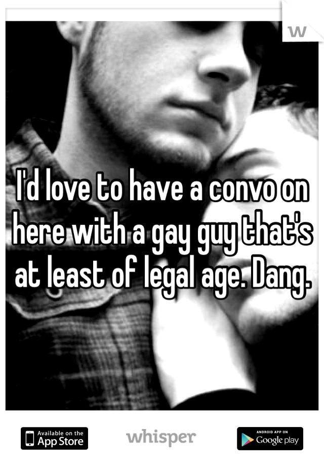 I'd love to have a convo on here with a gay guy that's at least of legal age. Dang.