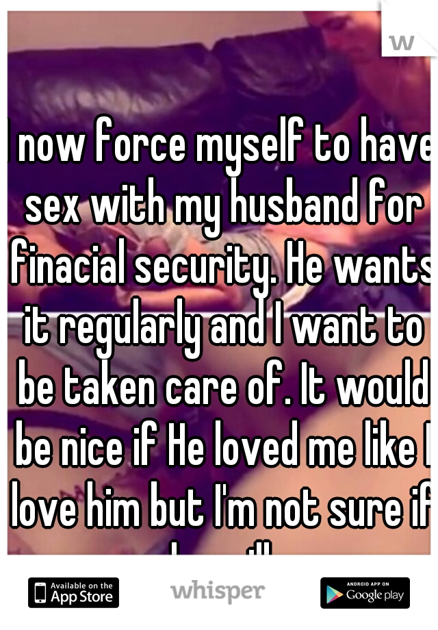 I now force myself to have sex with my husband for finacial security. He wants it regularly and I want to be taken care of. It would be nice if He loved me like I love him but I'm not sure if he will.