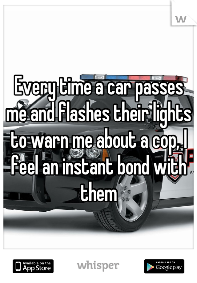 Every time a car passes me and flashes their lights to warn me about a cop, I feel an instant bond with them