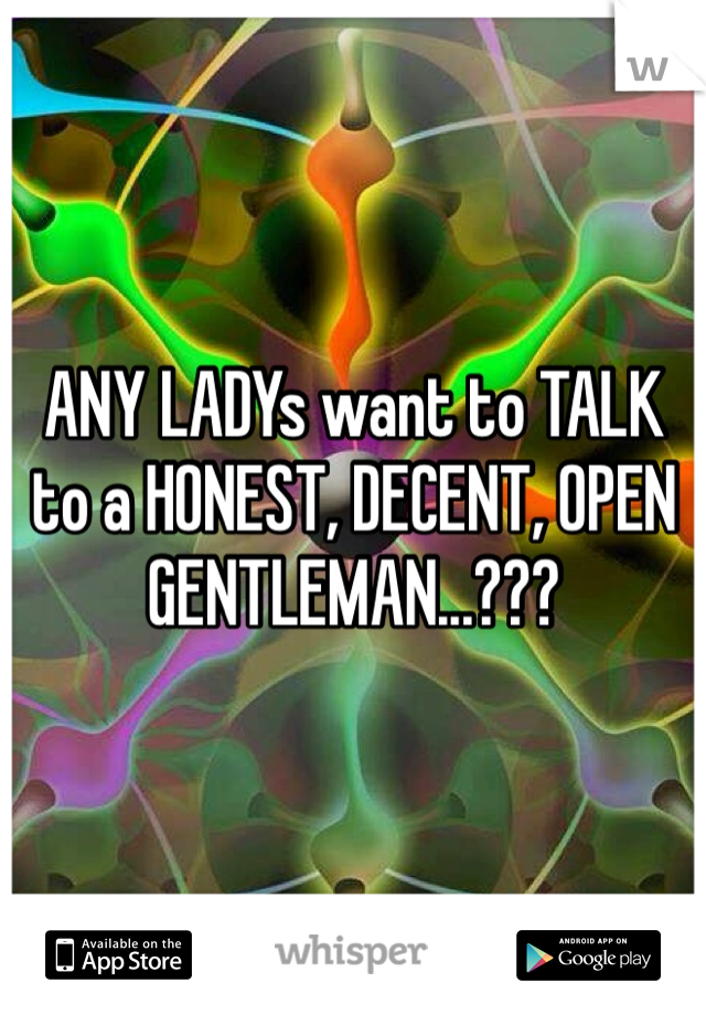 ANY LADYs want to TALK to a HONEST, DECENT, OPEN GENTLEMAN...???