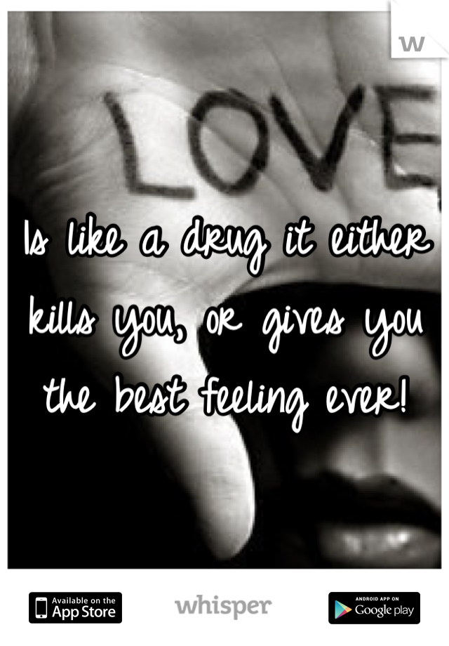 Is like a drug it either kills you, or gives you the best feeling ever!