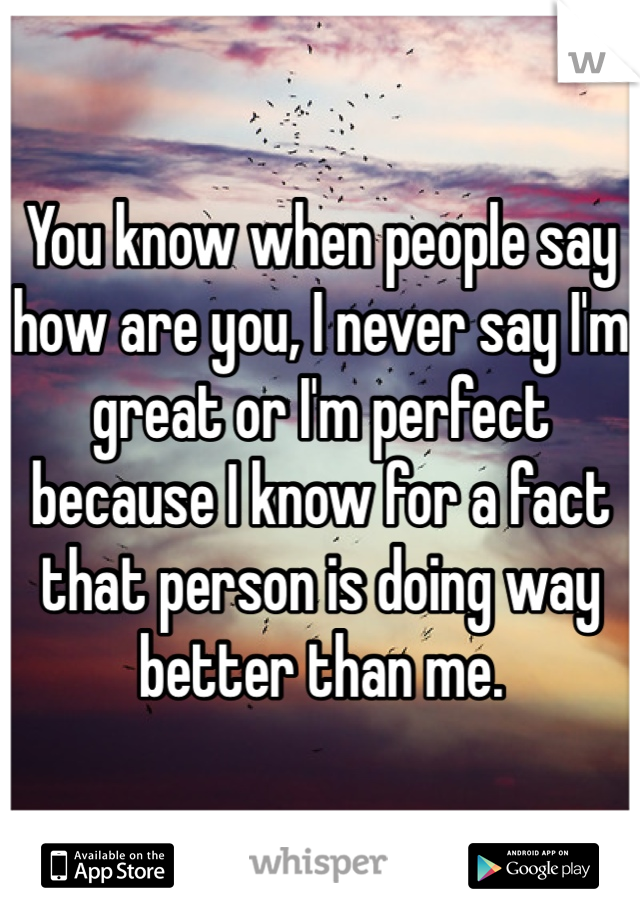 You know when people say how are you, I never say I'm great or I'm perfect because I know for a fact that person is doing way better than me.