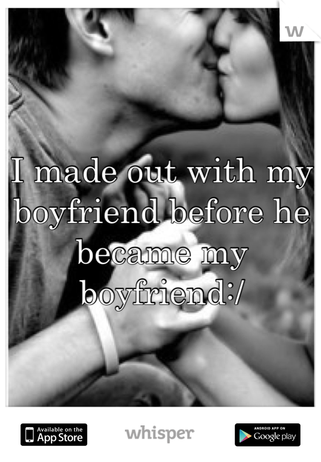 I made out with my boyfriend before he became my boyfriend:/