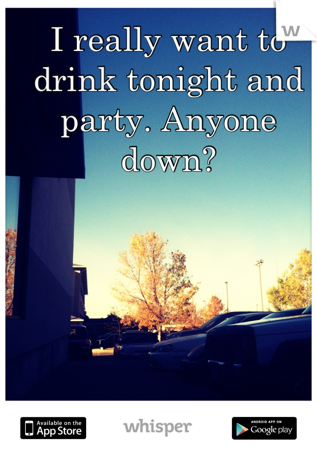 I really want to drink tonight and party. Anyone down?