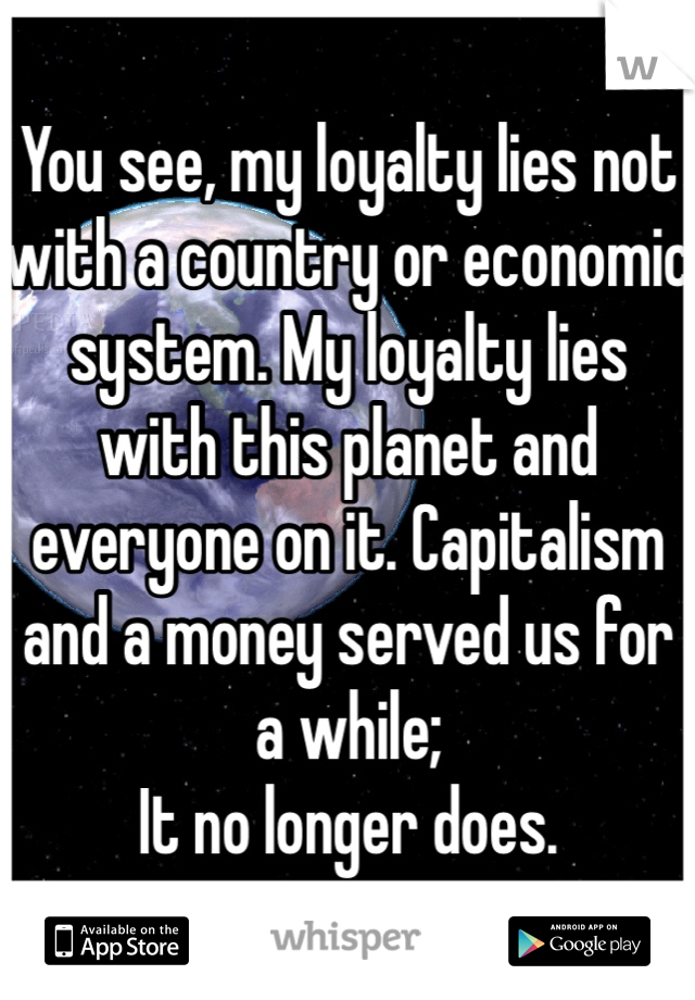 You see, my loyalty lies not with a country or economic system. My loyalty lies with this planet and everyone on it. Capitalism and a money served us for a while;  It no longer does.