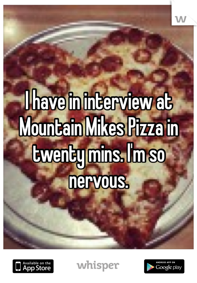I have in interview at Mountain Mikes Pizza in twenty mins. I'm so nervous.