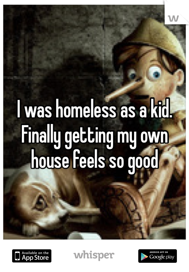 I was homeless as a kid. Finally getting my own house feels so good