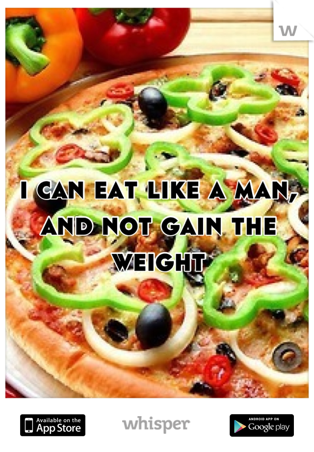 i can eat like a man, and not gain the weight