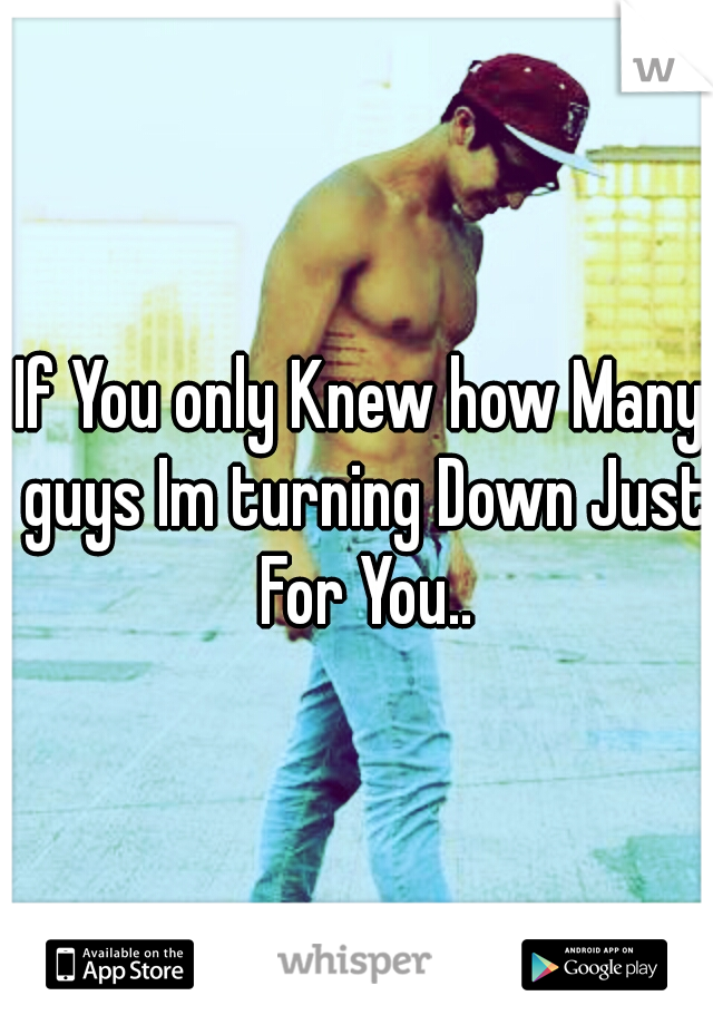 If You only Knew how Many guys Im turning Down Just For You..