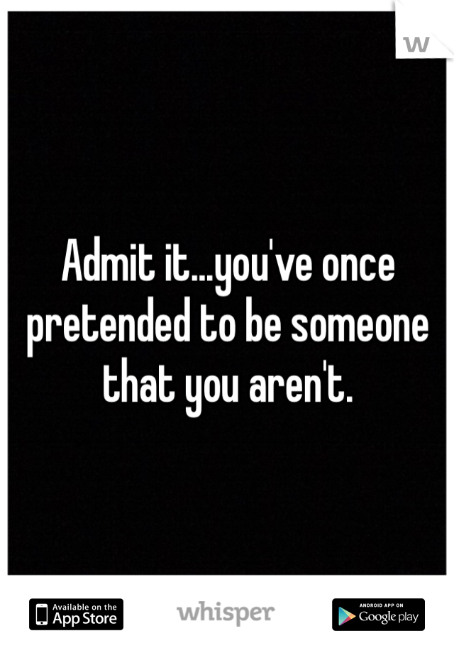 Admit it...you've once pretended to be someone that you aren't.