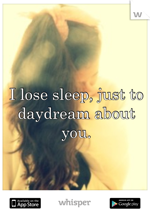 I lose sleep, just to daydream about you.
