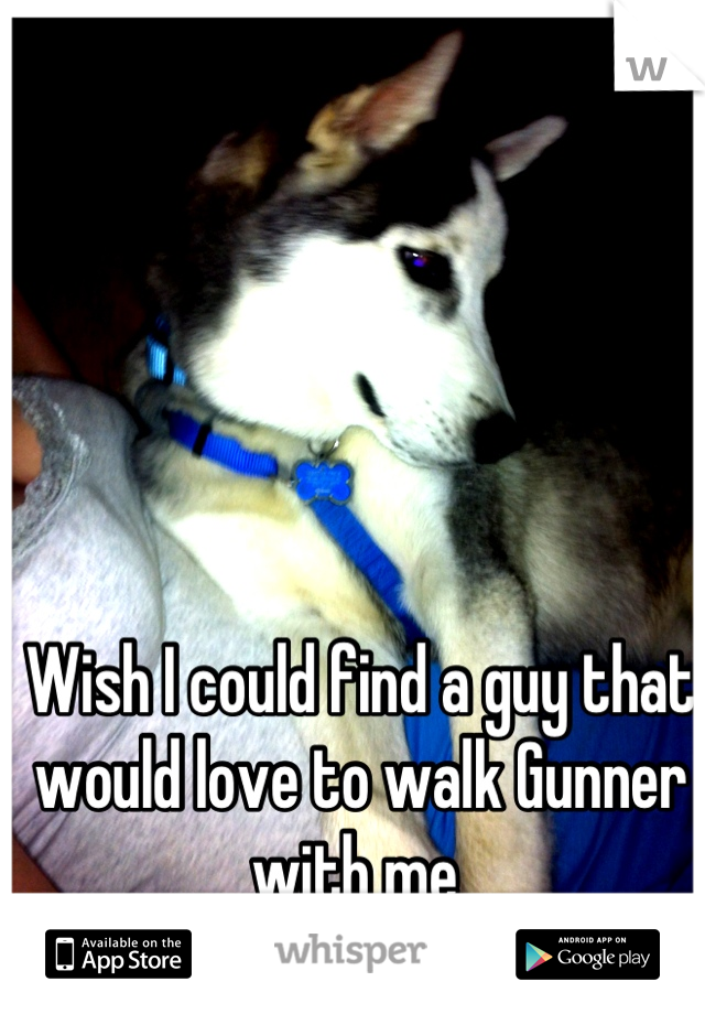 Wish I could find a guy that would love to walk Gunner with me