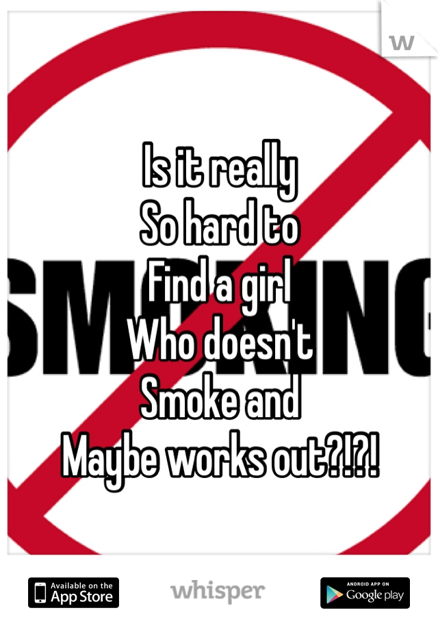 Is it really So hard to Find a girl Who doesn't Smoke and Maybe works out?!?!
