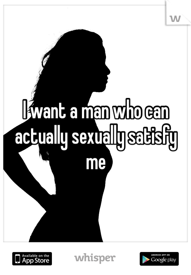 I want a man who can actually sexually satisfy me