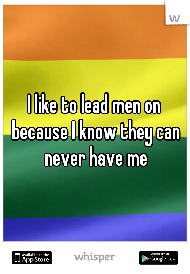I like to lead men on because I know they can never have me