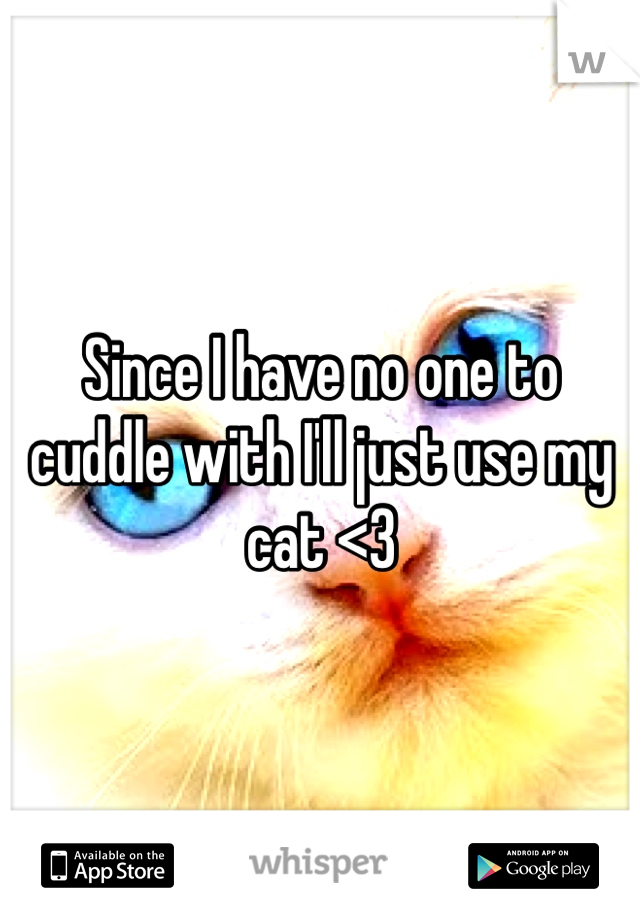 Since I have no one to cuddle with I'll just use my cat <3