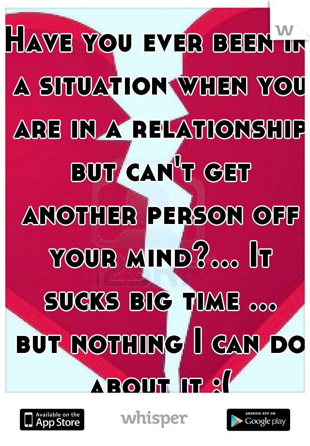 Have you ever been in a situation when you are in a relationship but can't get another person off your mind?... It sucks big time ... but nothing I can do about it :(