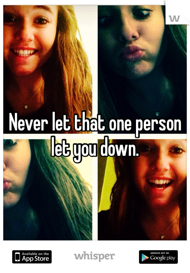 Never let that one person let you down.