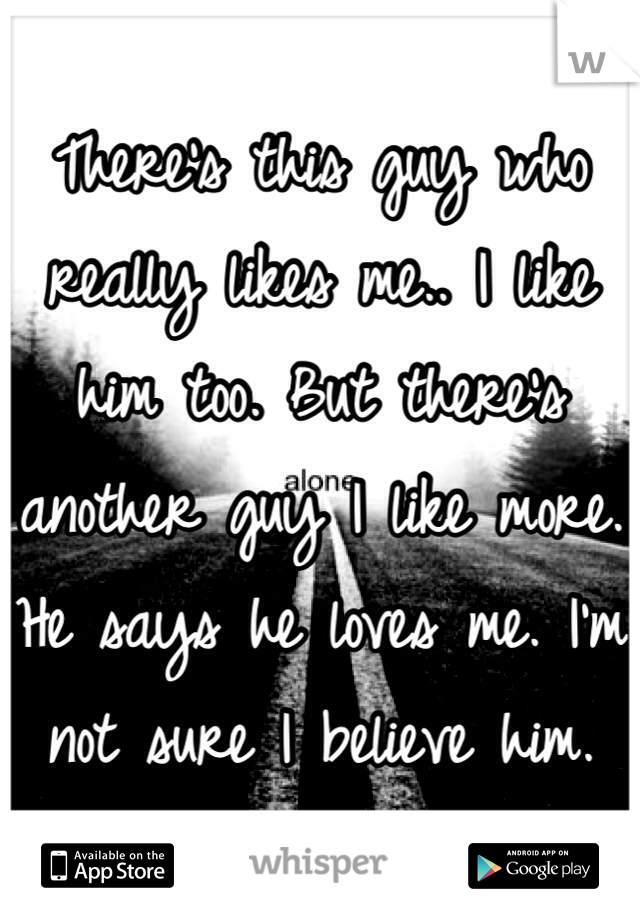 There's this guy who really likes me.. I like him too. But there's another guy I like more. He says he loves me. I'm not sure I believe him.