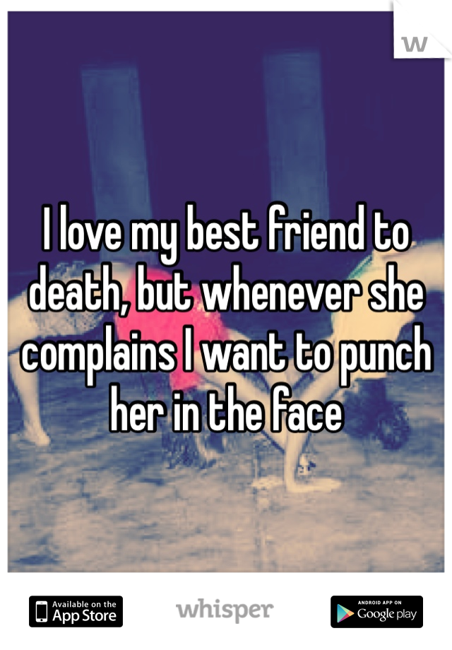 I love my best friend to death, but whenever she complains I want to punch her in the face