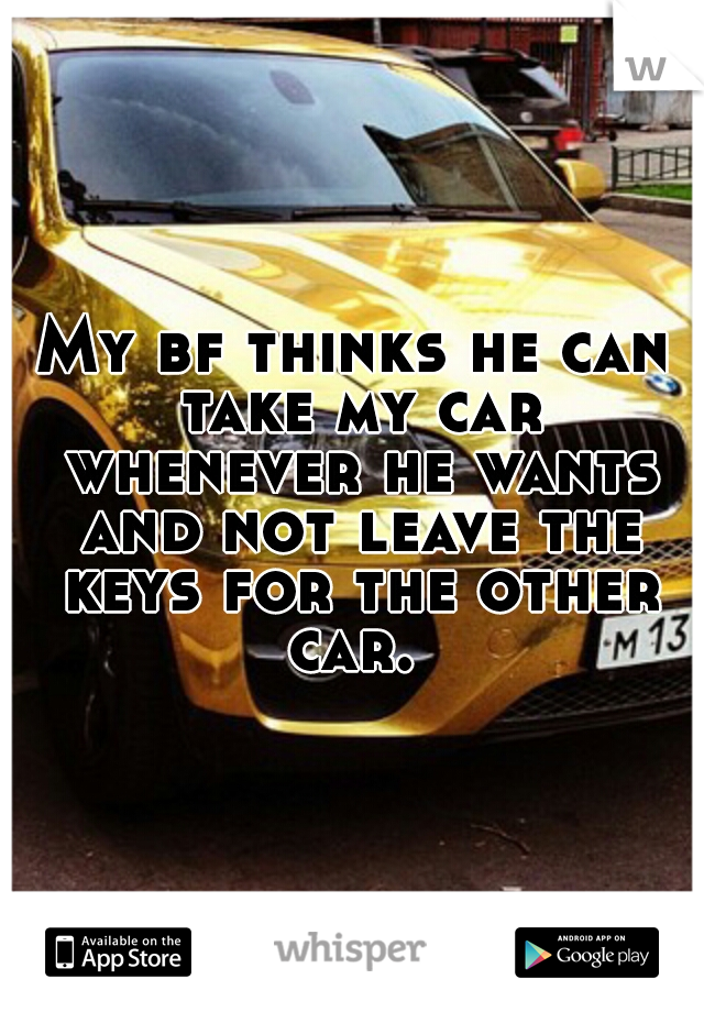 My bf thinks he can take my car whenever he wants and not leave the keys for the other car.