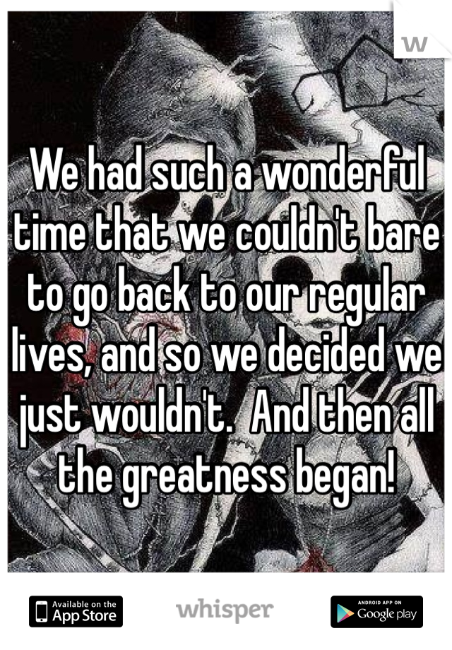 We had such a wonderful time that we couldn't bare to go back to our regular lives, and so we decided we just wouldn't.  And then all the greatness began!